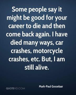 Mark-Paul Gosselaar - Some people say it might be good for your career to die and then come back again. I have died many ways, car crashes, motorcycle crashes, etc. But, I am still alive.