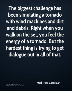 Mark-Paul Gosselaar - The biggest challenge has been simulating a tornado with wind machines and dirt and debris. Right when you walk on the set, you feel the energy of a tornado. But the hardest thing is trying to get dialogue out in all of that.