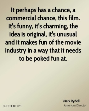It perhaps has a chance, a commercial chance, this film. It's funny, it's charming, the idea is original, it's unusual and it makes fun of the movie industry in a way that it needs to be poked fun at.