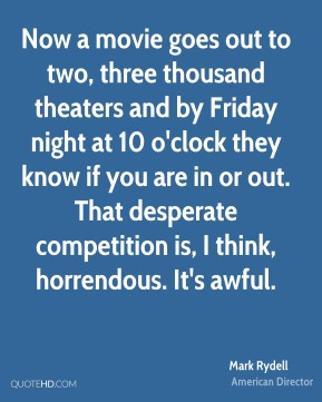 Now a movie goes out to two, three thousand theaters and by Friday night at 10 o'clock they know if you are in or out. That desperate competition is, I think, horrendous. It's awful.