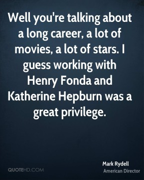 Mark Rydell - Well you're talking about a long career, a lot of movies, a lot of stars. I guess working with Henry Fonda and Katherine Hepburn was a great privilege.