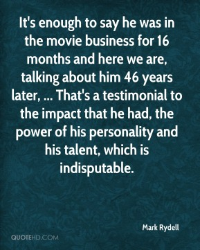 Mark Rydell  - It's enough to say he was in the movie business for 16 months and here we are, talking about him 46 years later, ... That's a testimonial to the impact that he had, the power of his personality and his talent, which is indisputable.