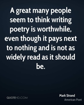 Mark Strand - A great many people seem to think writing poetry is worthwhile, even though it pays next to nothing and is not as widely read as it should be.