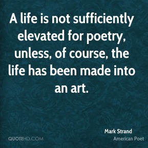 Mark Strand - A life is not sufficiently elevated for poetry, unless, of course, the life has been made into an art.