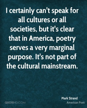 Mark Strand - I certainly can't speak for all cultures or all societies, but it's clear that in America, poetry serves a very marginal purpose. It's not part of the cultural mainstream.