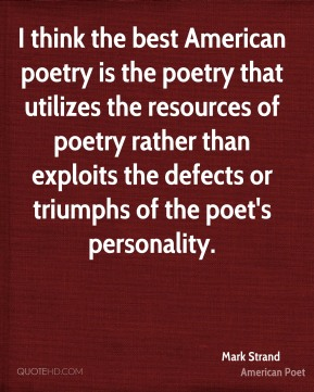 Mark Strand - I think the best American poetry is the poetry that utilizes the resources of poetry rather than exploits the defects or triumphs of the poet's personality.