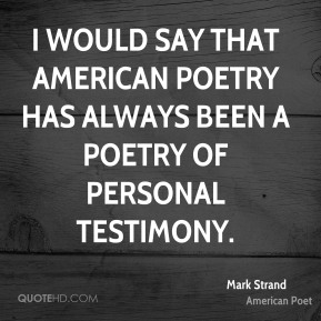 Mark Strand - I would say that American poetry has always been a poetry of personal testimony.