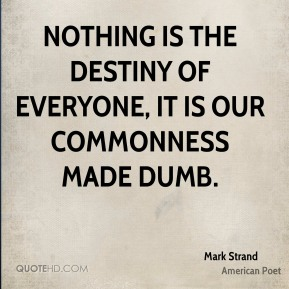 Nothing is the destiny of everyone, it is our commonness made dumb.