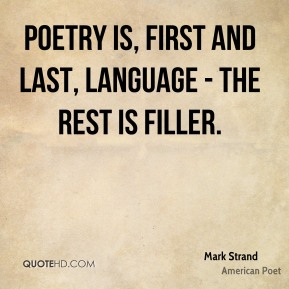 Mark Strand - Poetry is, first and last, language - the rest is filler.
