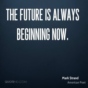 The future is always beginning now.