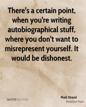 There's a certain point, when you're writing autobiographical stuff, where you don't want to misrepresent yourself. It would be dishonest.
