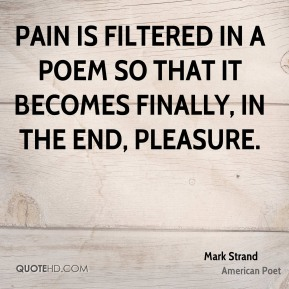 Pain is filtered in a poem so that it becomes finally, in the end, pleasure.