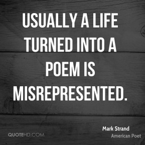 Usually a life turned into a poem is misrepresented.