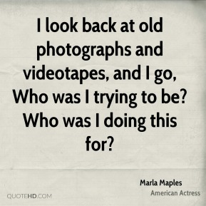 Marla Maples - I look back at old photographs and videotapes, and I go, Who was I trying to be? Who was I doing this for?