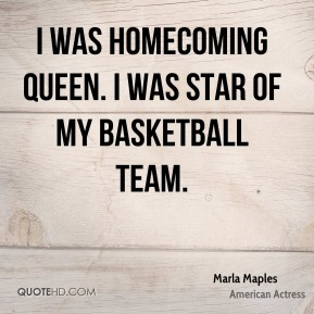 Marla Maples - I was homecoming queen. I was star of my basketball team.