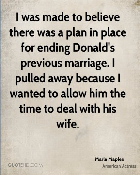 Marla Maples - I was made to believe there was a plan in place for ending Donald's previous marriage. I pulled away because I wanted to allow him the time to deal with his wife.