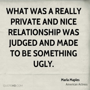 Marla Maples - What was a really private and nice relationship was judged and made to be something ugly.