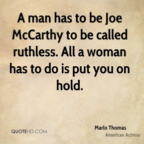 A man has to be Joe McCarthy to be called ruthless. All a woman has to do is put you on hold.