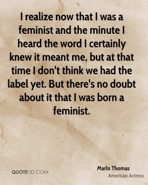 I realize now that I was a feminist and the minute I heard the word I certainly knew it meant me, but at that time I don't think we had the label yet. But there's no doubt about it that I was born a feminist.