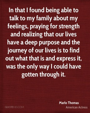 In that I found being able to talk to my family about my feelings, praying for strength and realizing that our lives have a deep purpose and the journey of our lives is to find out what that is and express it, was the only way I could have gotten through it.