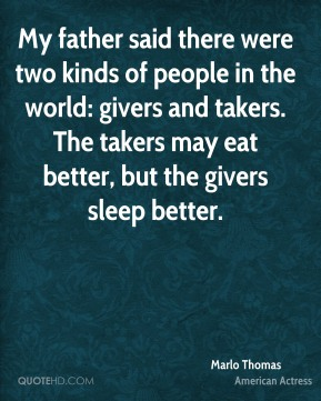Marlo Thomas - My father said there were two kinds of people in the world: givers and takers. The takers may eat better, but the givers sleep better.