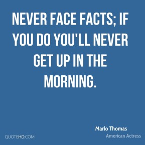 Never face facts; if you do you'll never get up in the morning.