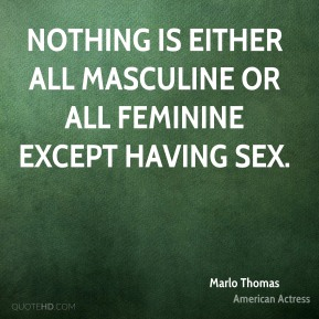 Nothing is either all masculine or all feminine except having sex.