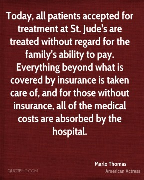 Today, all patients accepted for treatment at St. Jude's are treated without regard for the family's ability to pay. Everything beyond what is covered by insurance is taken care of, and for those without insurance, all of the medical costs are absorbed by the hospital.
