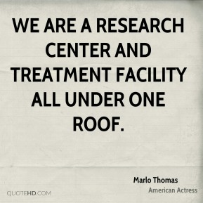 Marlo Thomas - We are a research center and treatment facility all under one roof.