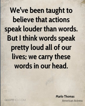 We've been taught to believe that actions speak louder than words. But I think words speak pretty loud all of our lives; we carry these words in our head.