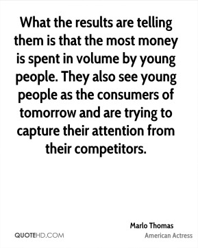 What the results are telling them is that the most money is spent in volume by young people. They also see young people as the consumers of tomorrow and are trying to capture their attention from their competitors.