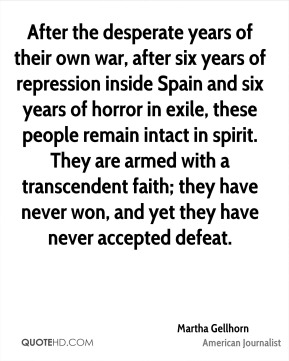 Martha Gellhorn - After the desperate years of their own war, after six years of repression inside Spain and six years of horror in exile, these people remain intact in spirit. They are armed with a transcendent faith; they have never won, and yet they have never accepted defeat.