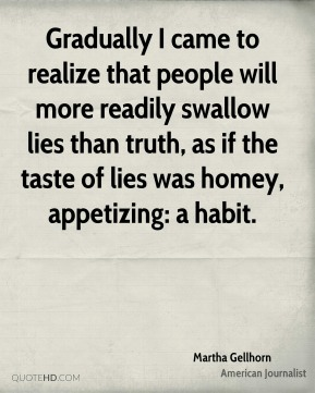Gradually I came to realize that people will more readily swallow lies than truth, as if the taste of lies was homey, appetizing: a habit.
