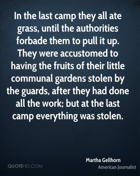 In the last camp they all ate grass, until the authorities forbade them to pull it up. They were accustomed to having the fruits of their little communal gardens stolen by the guards, after they had done all the work; but at the last camp everything was stolen.