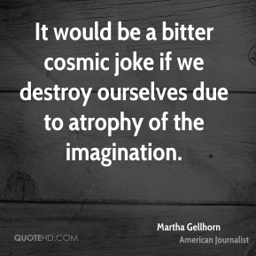 It would be a bitter cosmic joke if we destroy ourselves due to atrophy of the imagination.