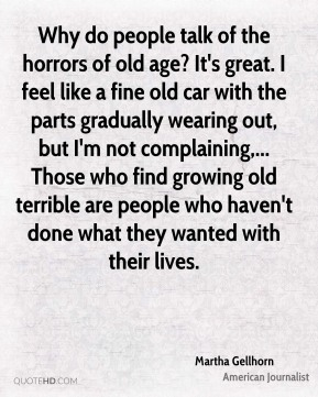 Why do people talk of the horrors of old age? It's great. I feel like a fine old car with the parts gradually wearing out, but I'm not complaining,... Those who find growing old terrible are people who haven't done what they wanted with their lives.