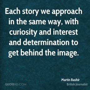 Martin Bashir - Each story we approach in the same way, with curiosity and interest and determination to get behind the image.