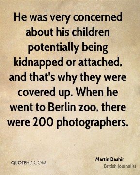 He was very concerned about his children potentially being kidnapped or attached, and that's why they were covered up. When he went to Berlin zoo, there were 200 photographers.