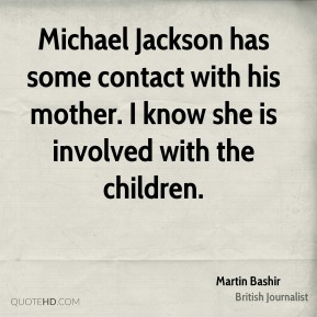 Michael Jackson has some contact with his mother. I know she is involved with the children.
