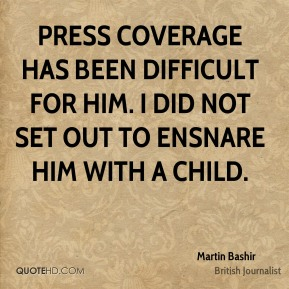 Martin Bashir - Press coverage has been difficult for him. I did not set out to ensnare him with a child.