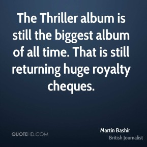 Martin Bashir - The Thriller album is still the biggest album of all time. That is still returning huge royalty cheques.