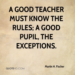A good teacher must know the rules; a good pupil, the exceptions.