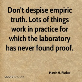 Don't despise empiric truth. Lots of things work in practice for which the laboratory has never found proof.