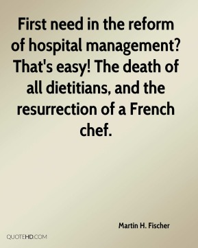 Martin H. Fischer - First need in the reform of hospital management? That's easy! The death of all dietitians, and the resurrection of a French chef.