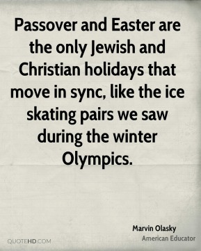 Marvin Olasky - Passover and Easter are the only Jewish and Christian holidays that move in sync, like the ice skating pairs we saw during the winter Olympics.