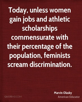 Marvin Olasky - Today, unless women gain jobs and athletic scholarships commensurate with their percentage of the population, feminists scream discrimination.
