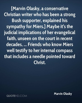 Marvin Olasky  - [Marvin Olasky, a conservative Christian writer who has been a strong Bush supporter, explained his sympathy for Miers.] Maybe it's the judicial implications of her evangelical faith, unseen on the court in recent decades, ... Friends who know Miers well testify to her internal compass that includes a needle pointed toward Christ.