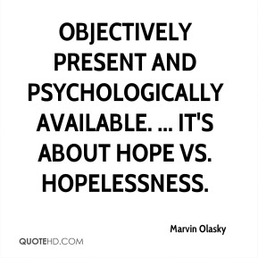 Marvin Olasky  - objectively present and psychologically available. ... It's about hope vs. hopelessness.