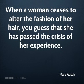 Mary Austin  - When a woman ceases to alter the fashion of her hair, you guess that she has passed the crisis of her experience.
