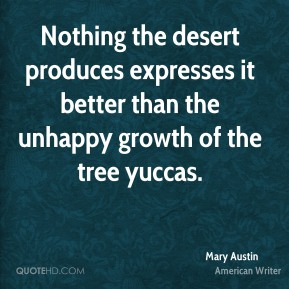 Nothing the desert produces expresses it better than the unhappy growth of the tree yuccas.